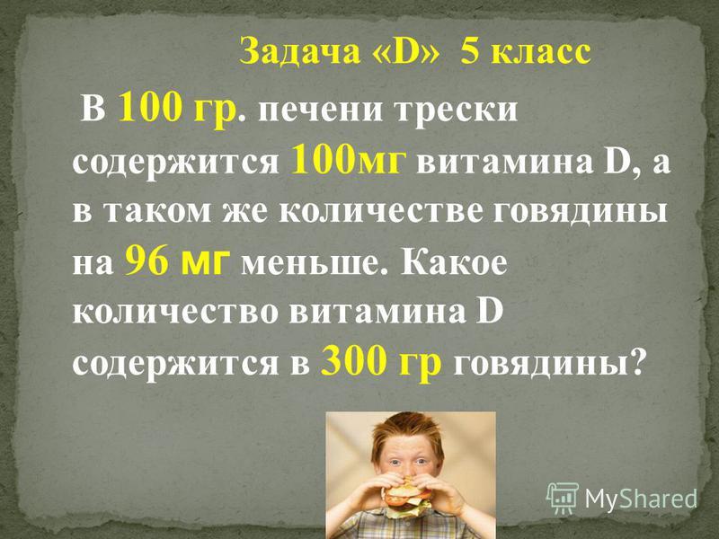 Задача «D» 5 класс В 100 гр. печени трески содержится 100 мг витамина D, а в таком же количестве говядины на 96 мг меньше. Какое количество витамина D содержится в 300 гр говядины?