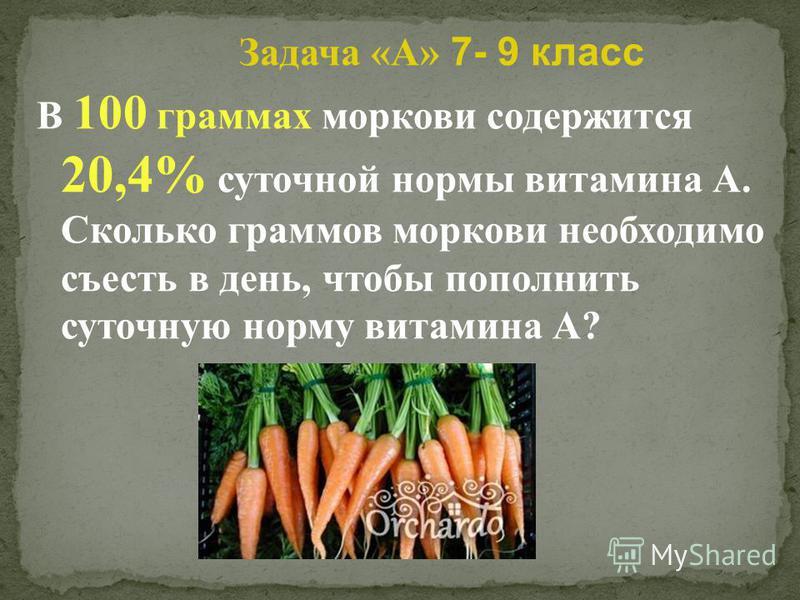 Задача «A» 7- 9 класс В 100 граммах моркови содержится 20,4% суточной нормы витамина А. Сколько граммов моркови необходимо съесть в день, чтобы пополнить суточную норму витамина А?