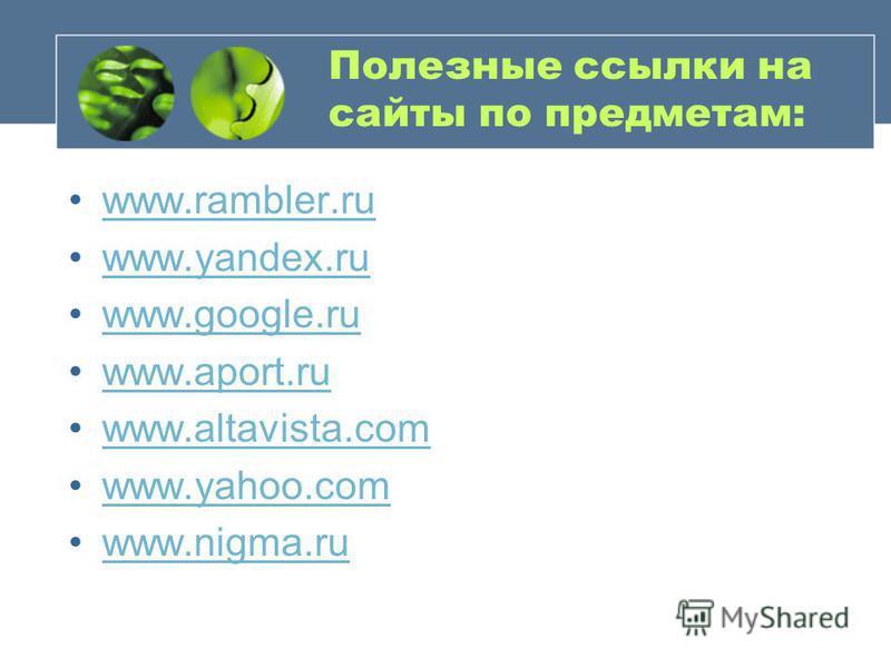Полезные ссылки на сайты по предметам: www.rambler.ruwww.rambler.ru www.yandex.ruwww.yandex.ru www.google.ruwww.google.ru www.aport.ruwww.aport.ru www.altavista.comwww.altavista.com www.yahoo.comwww.yahoo.com www.nigma.ruwww.nigma.ru