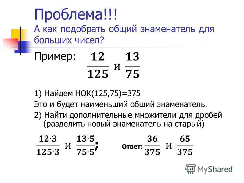 Проблема!!! А как подобрать общий знаменатель для больших чисел? Пример: 1) Найдем НОК(125,75)=375 Это и будет наименьший общий знаменатель. 2) Найти дополнительные множители для дробей (разделить новый знаменатель на старый)