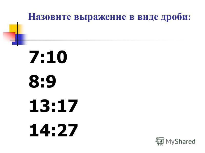 Назовите выражение в виде дроби : 7:10 8:9 13:17 14:27