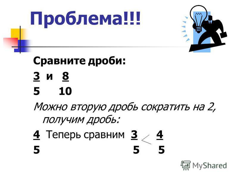 Проблема!!! Сравните дроби: 3 и 8 5 10 Можно вторую дробь сократить на 2, получим дробь: 4 Теперь сравним 3 4 5 5 5