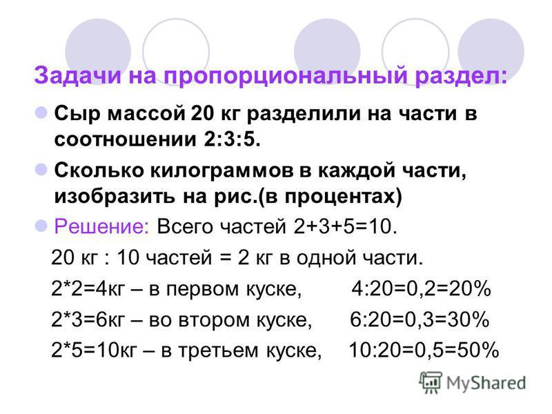 Задачи на пропорциональный раздел: Сыр массой 20 кг разделили на части в соотношении 2:3:5. Сколько килограммов в каждой части, изобразить на рис.(в процентах) Решение: Всего частей 2+3+5=10. 20 кг : 10 частей = 2 кг в одной части. 2*2=4 кг – в перво