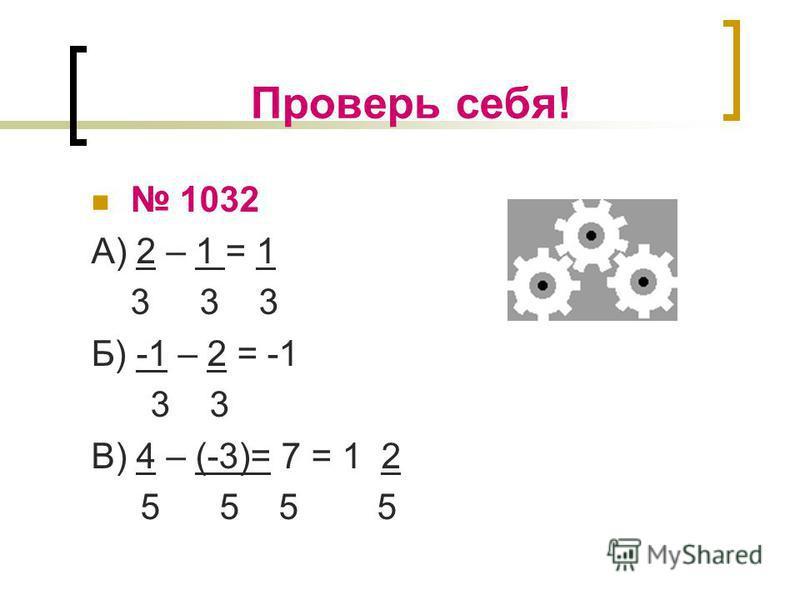Проверь себя! 1032 А) 2 – 1 = 1 3 3 3 Б) -1 – 2 = -1 3 3 В) 4 – (-3)= 7 = 1 2 5 5 5 5