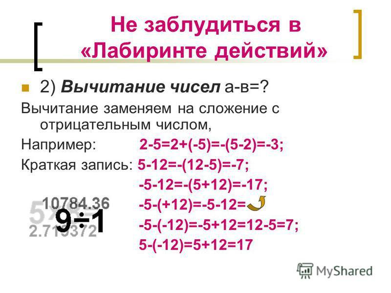 Не заблудиться в «Лабиринте действий» 2) Вычитание чисел а-в=? Вычитание заменяем на сложение с отрицательным числом, Например: 2-5=2+(-5)=-(5-2)=-3; Краткая запись: 5-12=-(12-5)=-7; -5-12=-(5+12)=-17; -5-(+12)=-5-12= -5-(-12)=-5+12=12-5=7; 5-(-12)=5