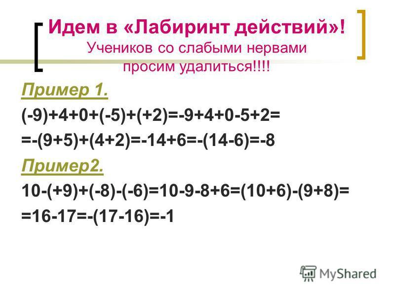 Идем в «Лабиринт действий»! Учеников со слабыми нервами просим удалиться!!!! Пример 1. (-9)+4+0+(-5)+(+2)=-9+4+0-5+2= =-(9+5)+(4+2)=-14+6=-(14-6)=-8 Пример 2. 10-(+9)+(-8)-(-6)=10-9-8+6=(10+6)-(9+8)= =16-17=-(17-16)=-1