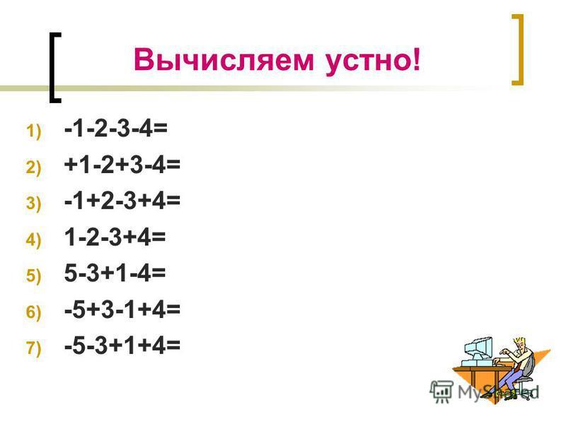 Вычисляем устно! 1) -1-2-3-4= 2) +1-2+3-4= 3) -1+2-3+4= 4) 1-2-3+4= 5) 5-3+1-4= 6) -5+3-1+4= 7) -5-3+1+4=