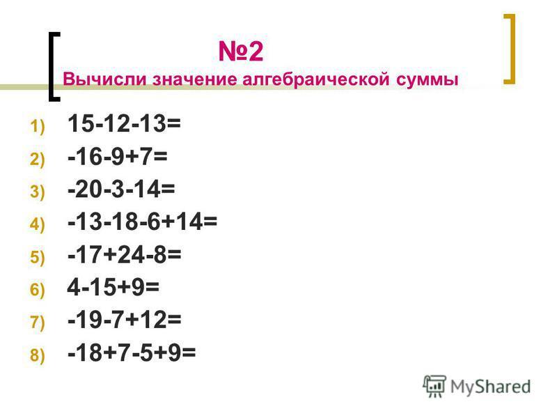 2 Вычисли значение алгебраической суммы 1) 15-12-13= 2) -16-9+7= 3) -20-3-14= 4) -13-18-6+14= 5) -17+24-8= 6) 4-15+9= 7) -19-7+12= 8) -18+7-5+9=