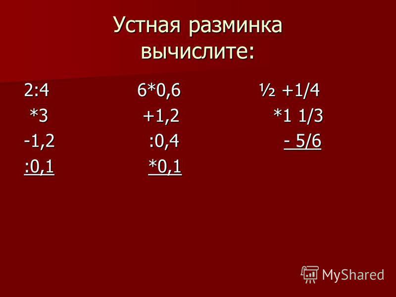 Устная разминка вычислите: 2:4 6*0,6 ½ +1/4 *3 +1,2 *1 1/3 *3 +1,2 *1 1/3 -1,2 :0,4 - 5/6 :0,1 *0,1