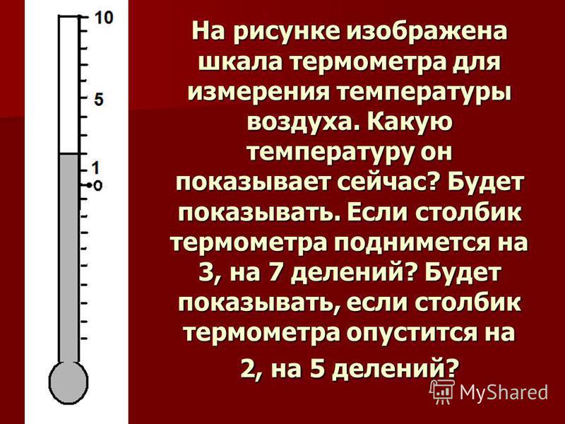 На рисунке изображена шкала термометра для измерения температуры воздуха. Какую температуру он показывает сейчас? Будет показывать. Если столбик термометра поднимется на 3, на 7 делений? Будет показывать, если столбик термометра опустится на 2, на 5