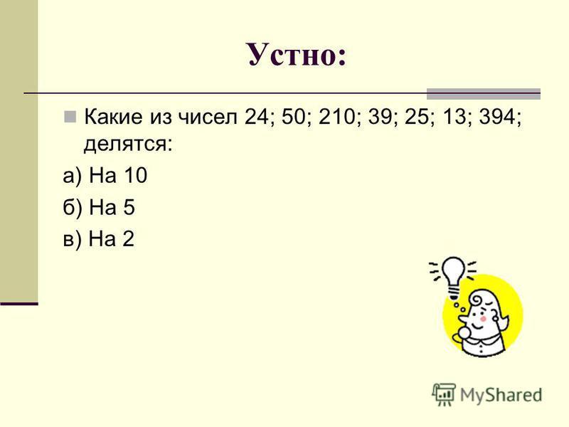 Устно: Какие из чисел 24; 50; 210; 39; 25; 13; 394; делятся: а) На 10 б) На 5 в) На 2