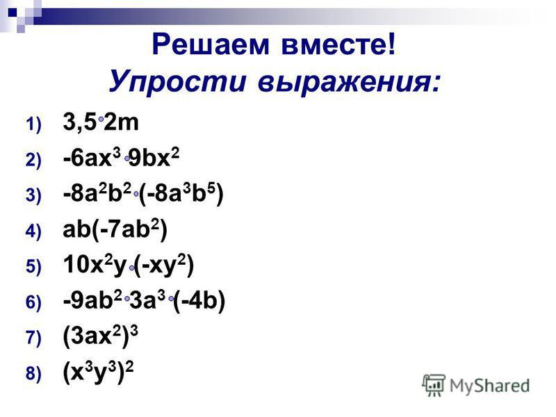 Решаем вместе! Упрости выражения: 1) 3,5 2m 2) -6ax 3 9bx 2 3) -8a 2 b 2 (-8a 3 b 5 ) 4) ab(-7ab 2 ) 5) 10x 2 y (-xy 2 ) 6) -9ab 2 3a 3 (-4b) 7) (3ax 2 ) 3 8) (x 3 y 3 ) 2