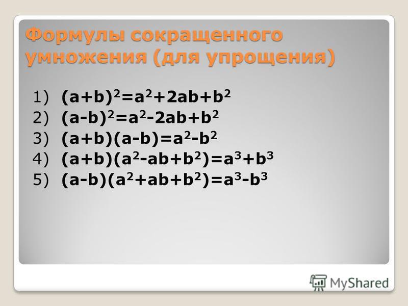 Формулы сокращенного умножения (для упрощения) 1) (a+b) 2 =a 2 +2ab+b 2 2) (a-b) 2 =a 2 -2ab+b 2 3) (a+b)(a-b)=a 2 -b 2 4) (a+b)(a 2 -ab+b 2 )=a 3 +b 3 5) (a-b)(a 2 +ab+b 2 )=a 3 -b 3