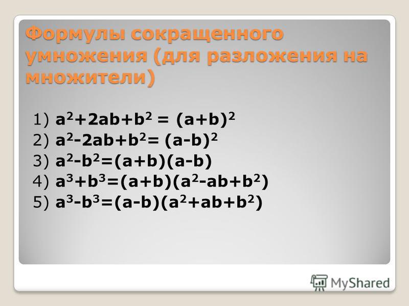 Формулы сокращенного умножения (для разложения на множители) 1) a 2 +2ab+b 2 = (a+b) 2 2) a 2 -2ab+b 2 = (a-b) 2 3) a 2 -b 2 =(a+b)(a-b) 4) a 3 +b 3 =(a+b)(a 2 -ab+b 2 ) 5) a 3 -b 3 =(a-b)(a 2 +ab+b 2 )