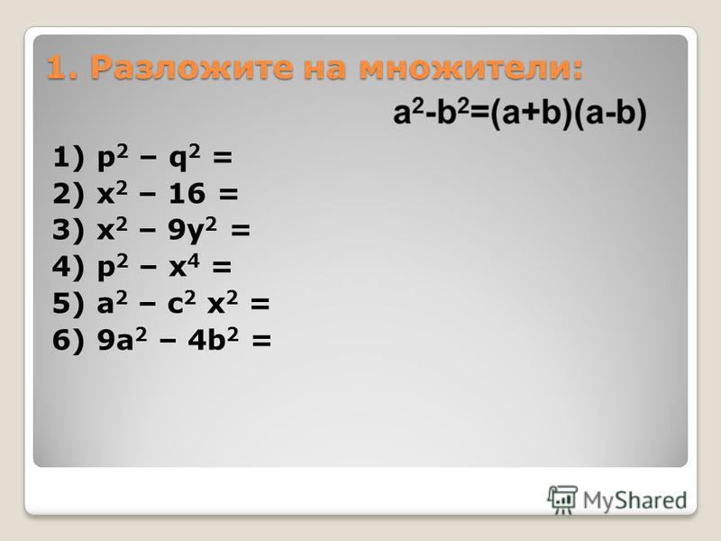 1. Разложите на множители: 1) p 2 – q 2 = 2) x 2 – 16 = 3) x 2 – 9y 2 = 4) p 2 – x 4 = 5) a 2 – c 2 x 2 = 6) 9a 2 – 4b 2 =