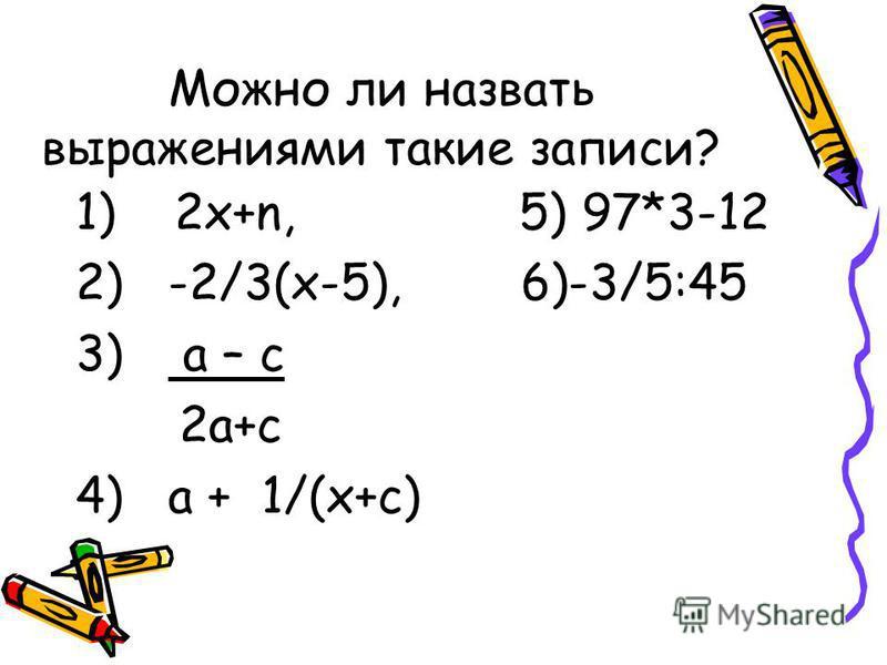 Можно ли назвать выражениями такие записи? 1) 2x+n, 5) 97*3-12 2) -2/3(x-5), 6)-3/5:45 3) a – c 2a+c 4) a + 1/(x+c)