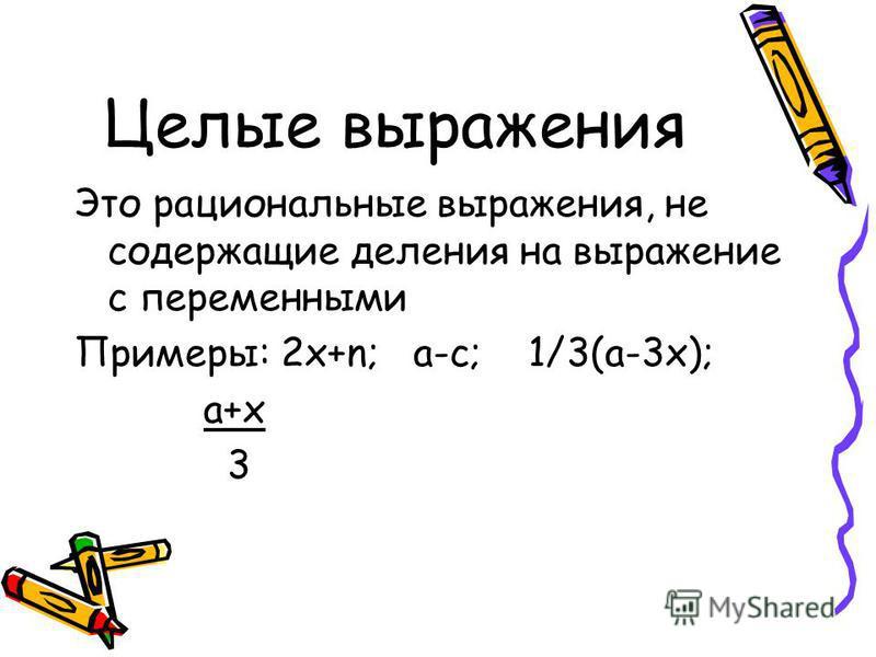 Целые выражения Это рациональные выражения, не содержащие деления на выражение с переменными Примеры: 2x+n; a-c; 1/3(a-3x); a+x 3