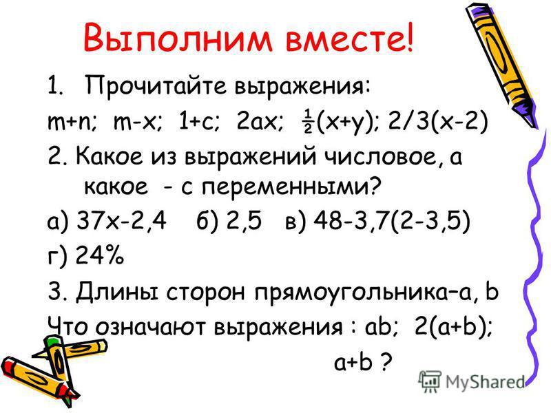 Выполним вместе! 1. Прочитайте выражения: m+n; m-x; 1+c; 2ax; ½(x+y); 2/3(x-2) 2. Какое из выражений числовое, а какое - с переменными? а) 37 х-2,4 б) 2,5 в) 48-3,7(2-3,5) г) 24% 3. Длины сторон прямоугольника–a, b Что означают выражения : ab; 2(a+b)