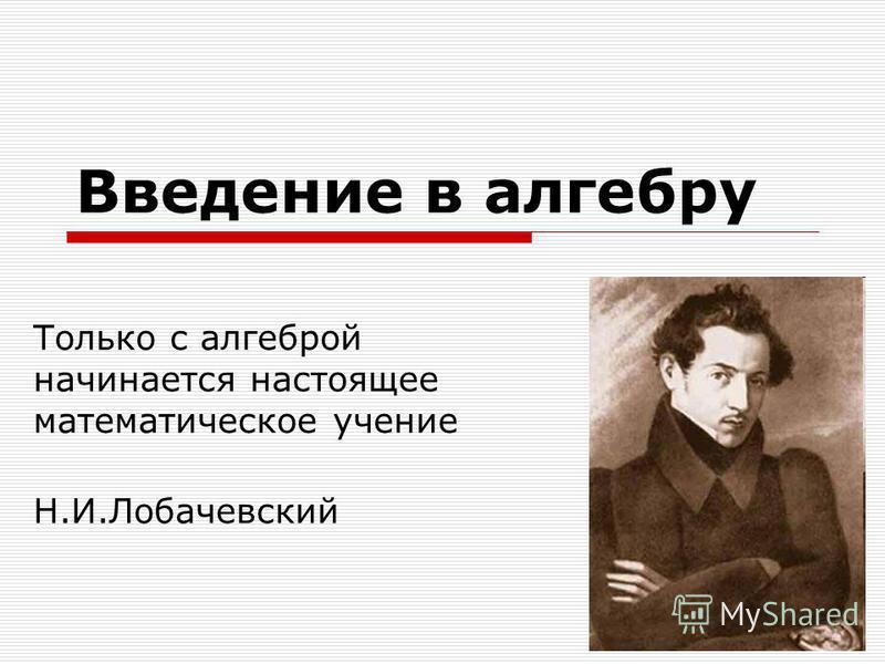 Введение в алгебру Только с алгеброй начинается настоящее математическое учение Н.И.Лобачевский