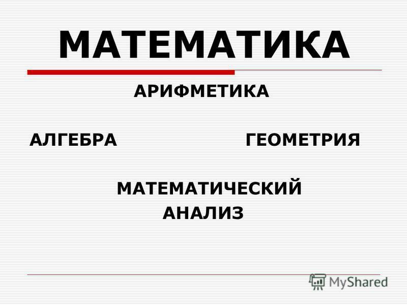МАТЕМАТИКА АРИФМЕТИКА АЛГЕБРА ГЕОМЕТРИЯ МАТЕМАТИЧЕСКИЙ АНАЛИЗ