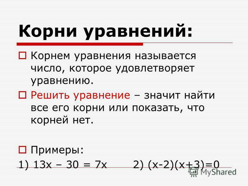 Корни уравнений: Корнем уравнения называется число, которое удовлетворяет уравнению. Решить уравнение – значит найти все его корни или показать, что корней нет. Примеры: 1) 13 х – 30 = 7 х 2) (х-2)(х+3)=0