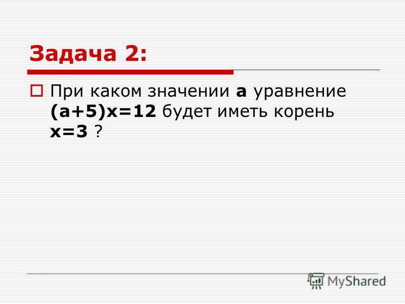 Задача 2: При каком значении а уравнение (а+5)х=12 будет иметь корень х=3 ?