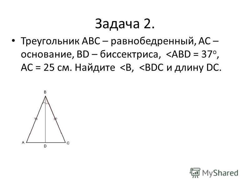 Задача 2. Треугольник АВС – равнобедренный, АС – основание, ВD – биссектриса, <АВD = 37 о, АС = 25 см. Найдите <В, <ВDС и длину DC.