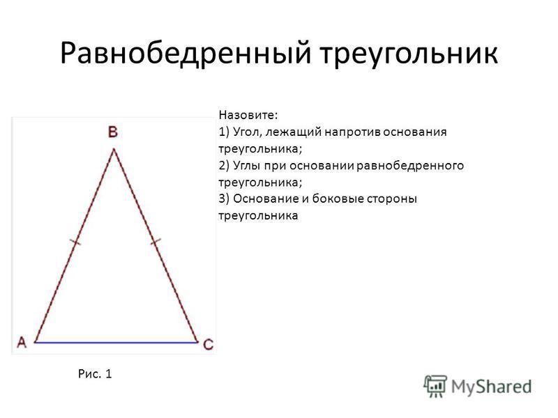Равнобедренный треугольник Назовите: 1) Угол, лежащий напротив основания треугольника; 2) Углы при основании равнобедренного треугольника; 3) Основание и боковые стороны треугольника Рис. 1