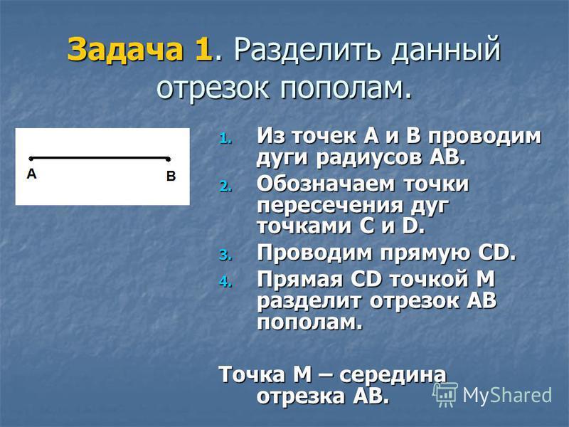 Задача 1. Разделить данный отрезок пополам. 1. Из точек А и В проводим дуги радиусов АВ. 2. Обозначаем точки пересечения дуг точками C и D. 3. Проводим прямую CD. 4. Прямая CD точкой М разделит отрезок АВ пополам. Точка М – середина отрезка АВ.