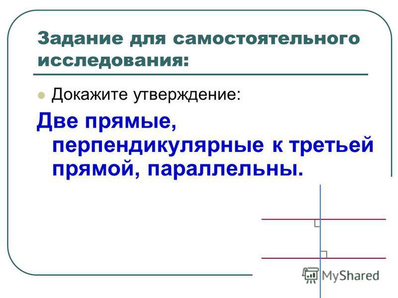 Задание для самостоятельного исследования: Докажите утверждение: Две прямые, перпендикулярные к третьей прямой, параллельны.