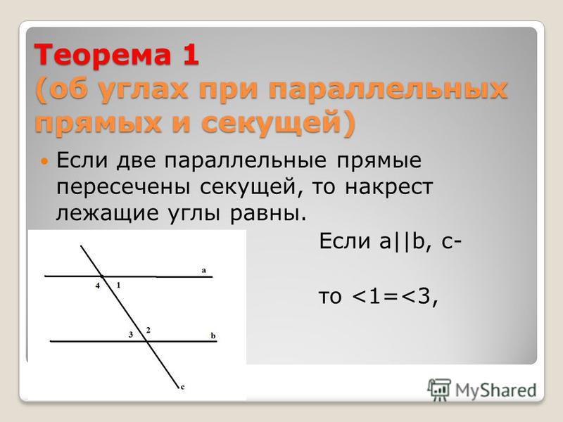 Теорема 1 (об углах при параллельных прямых и секущей) Если две параллельные прямые пересечены секущей, то накрест лежащие углы равны. Если а||b, с- секущая то <1=<3, <2=<4