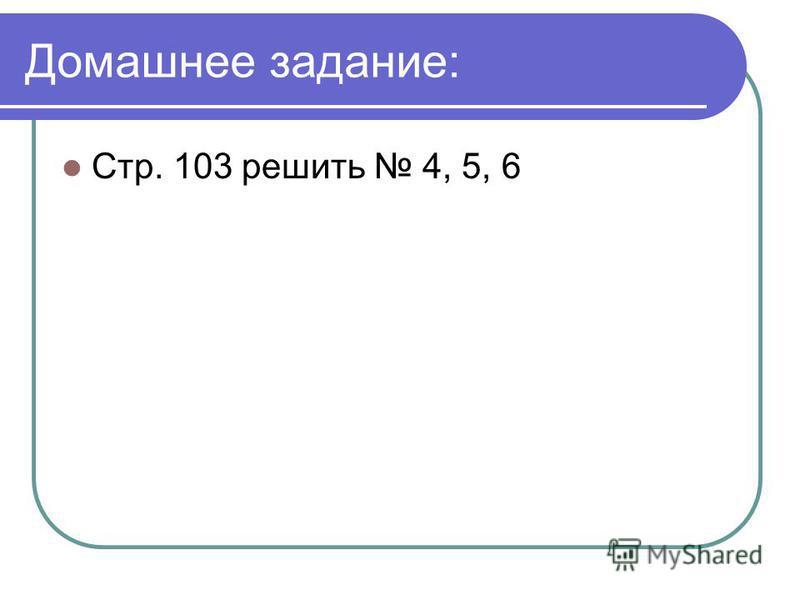 Домашнее задание: Стр. 103 решить 4, 5, 6