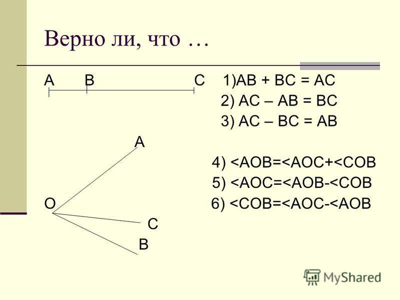 Верно ли, что … А В С 1)АВ + ВС = АС 2) АС – АВ = ВС 3) АС – ВС = АВ A 4) <AOB=<AOC+<COB 5) <AOC=<AOB-<COB O 6) <COB=<AOC-<AOB C B
