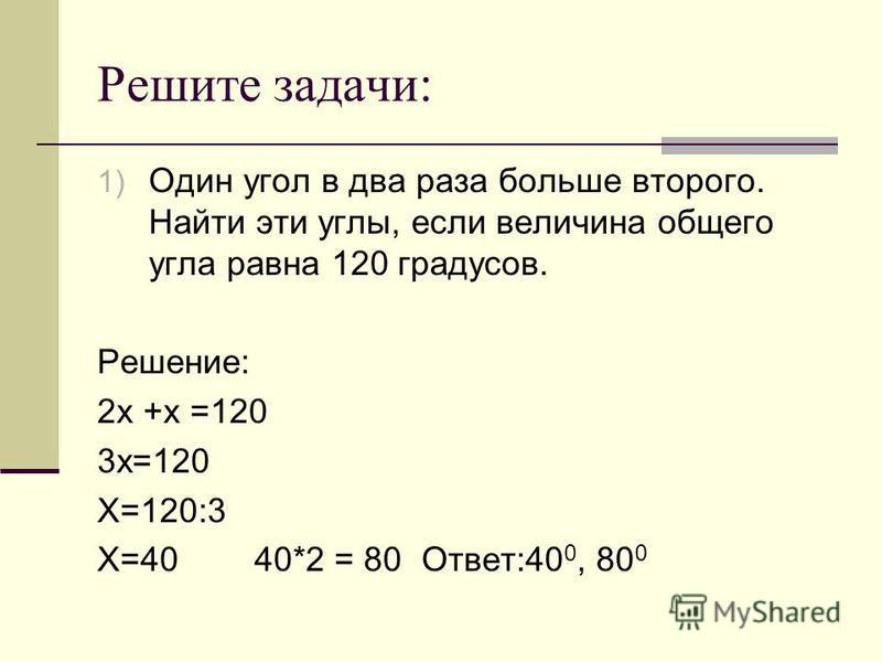 Решите задачи: 1) Один угол в два раза больше второго. Найти эти углы, если величина общего угла равна 120 градусов. Решение: 2 х +х =120 3 х=120 Х=120:3 Х=40 40*2 = 80 Ответ:40 0, 80 0