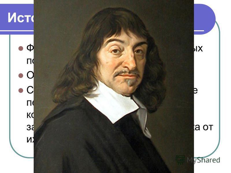 Историческая справка: Функция – одно из наиболее важных понятий современной математики. Оно возникло в XVIII веке. Сначала Рене Декарт ввел понятие переменной величины и систему координат, стал рассматривать зависимость ординат точек графика от их аб