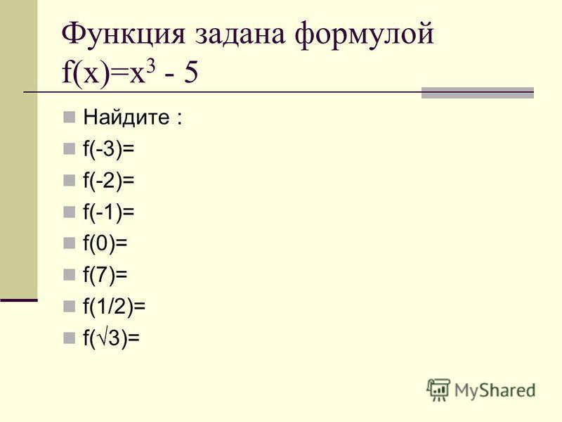 Функция задана формулой f(x)=x 3 - 5 Найдите : f(-3)= f(-2)= f(-1)= f(0)= f(7)= f(1/2)= f(3)=