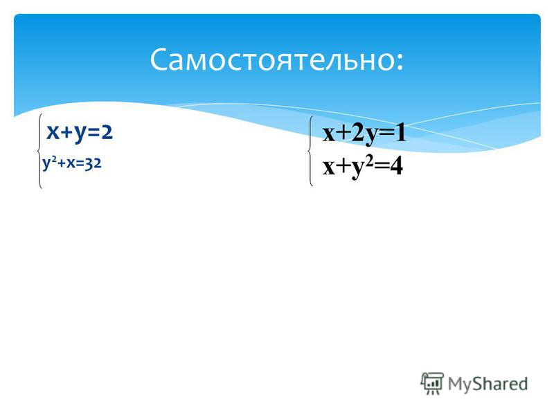 х+у=2 у 2 +х=32 Самостоятельно: х+2 у=1 х+у 2 =4