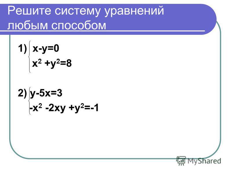 Решите систему уравнений любым способом 1) х-у=0 х 2 +у 2 =8 2) у-5 х=3 -х 2 -2 ху +у 2 =-1