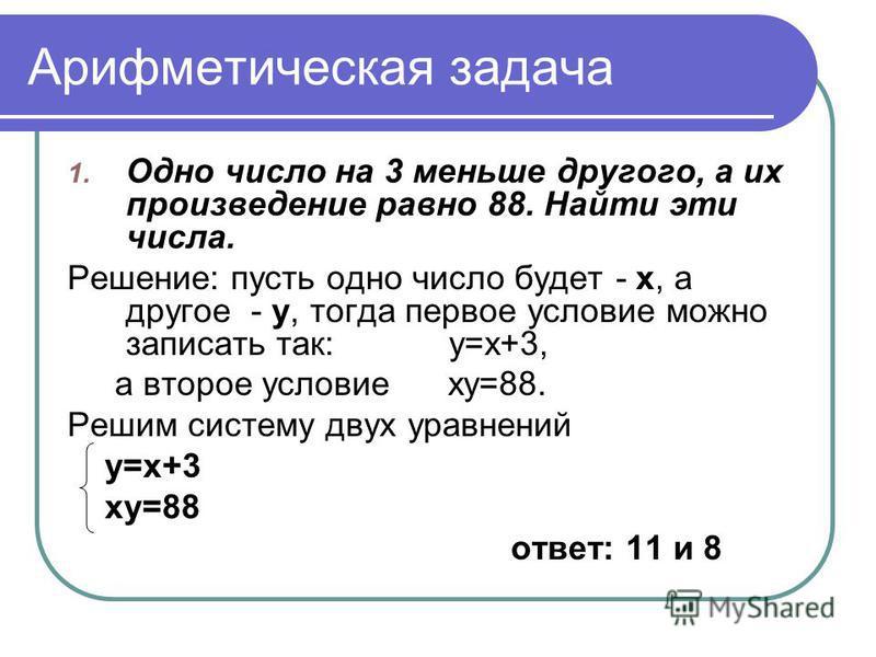 Арифметическая задача 1. Одно число на 3 меньше другого, а их произведение равно 88. Найти эти числа. Решение: пусть одно число будет - х, а другое - у, тогда первое условие можно записать так: у=х+3, а второе условие ху=88. Решим систему двух уравне