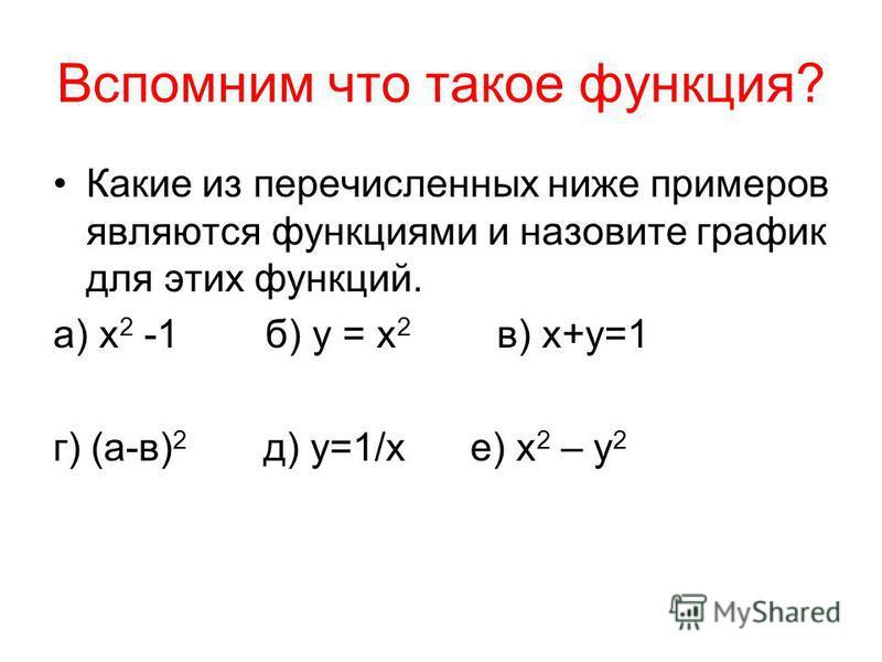 Вспомним что такое функция? Какие из перечисленных ниже примеров являются функциями и назовите график для этих функций. а) х 2 -1 б) у = х 2 в) х+у=1 г) (а-в) 2 д) у=1/х е) х 2 – у 2