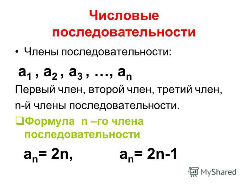 Числовые последовательности Члены последовательности: а 1, а 2, а 3, …, а n Первый член, второй член, третий член, n-й члены последовательности. Формула n –го члена последовательности а n = 2n, а n = 2n-1