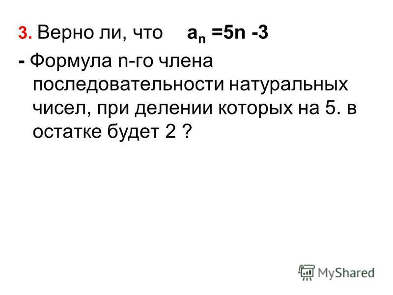 3. Верно ли, что а n =5n -3 - Формула n-го члена последовательности натуральных чисел, при делении которых на 5. в остатке будет 2 ?