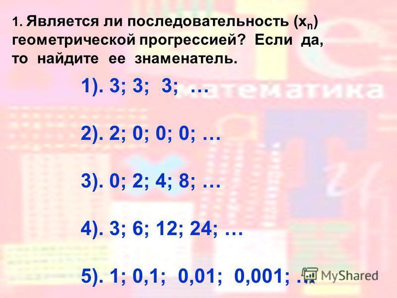 1. Является ли последовательность (x n ) геометрической прогрессией? Если да, то найдите ее знаменатель. 1). 3; 3; 3; … 2). 2; 0; 0; 0; … 3). 0; 2; 4; 8; … 4). 3; 6; 12; 24; … 5). 1; 0,1; 0,01; 0,001; …