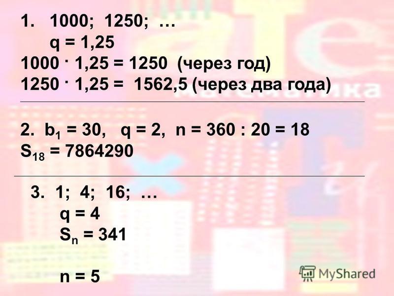 1. 1000; 1250; … q = 1,25 1000 · 1,25 = 1250 (через год) 1250 · 1,25 = 1562,5 (через два года) 2. b 1 = 30, q = 2, n = 360 : 20 = 18 S 18 = 7864290 3. 1; 4; 16; … q = 4 S n = 341 n = 5