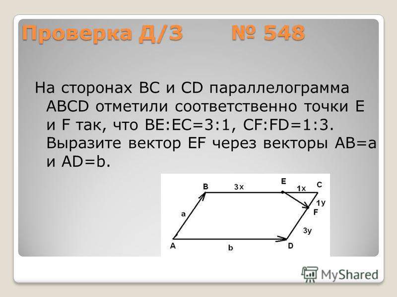 Проверка Д/З 548 На сторонах ВС и CD параллелограмма АВСD отметили соответственно точки Е и F так, что ВЕ:ЕС=3:1, CF:FD=1:3. Выразите вектор EF через векторы АВ=а и АD=b.