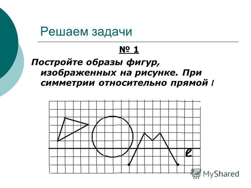 Решаем задачи 1 Постройте образы фигур, изображенных на рисунке. При симметрии относительно прямой l