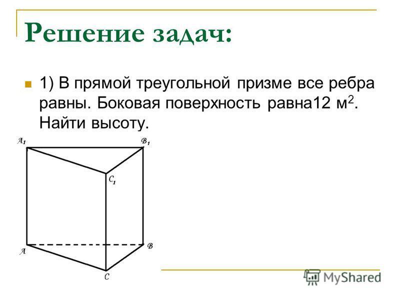 Решение задач: 1) В прямой треугольной призме все ребра равны. Боковая поверхность равна 12 м 2. Найти высоту.