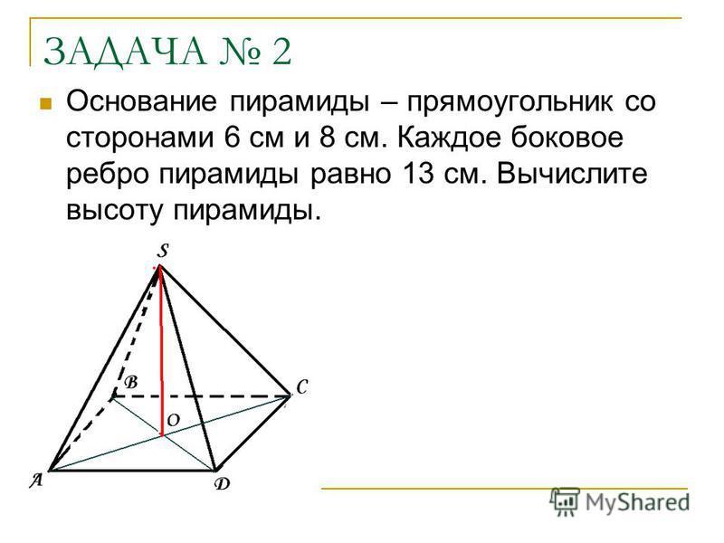 ЗАДАЧА 2 Основание пирамиды – прямоугольник со сторонами 6 см и 8 см. Каждое боковое ребро пирамиды равно 13 см. Вычислите высоту пирамиды.