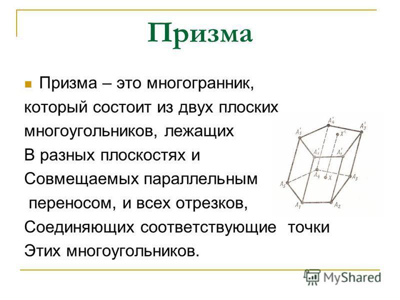 Призма Призма – это многогранник, который состоит из двух плоских многоугольников, лежащих В разных плоскостях и Совмещаемых параллельным переносом, и всех отрезков, Соединяющих соответствующие точки Этих многоугольников.