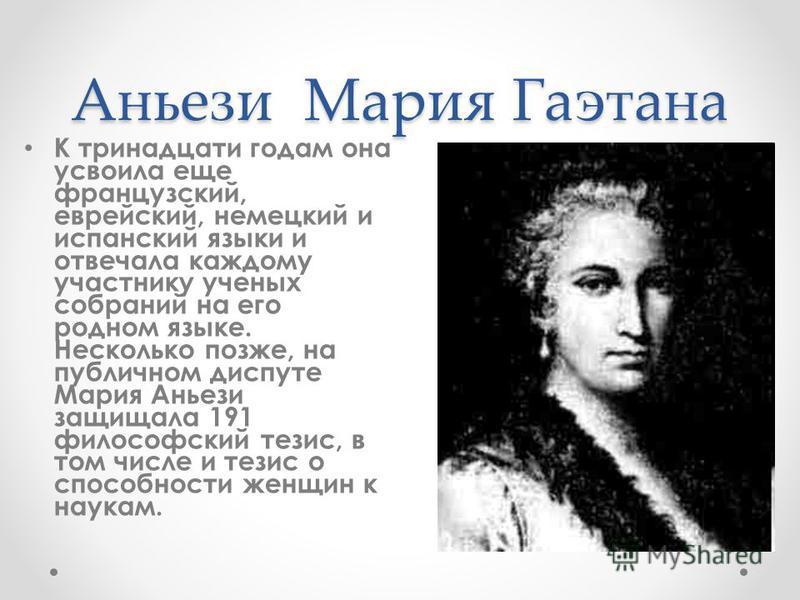 Аньези Мария Гаэтана К тринадцати годам она усвоила еще французский, еврейский, немецкий и испанский языки и отвечала каждому участнику ученых собраний на его родном языке. Несколько позже, на публичном диспуте Мария Аньези защищала 191 философский т